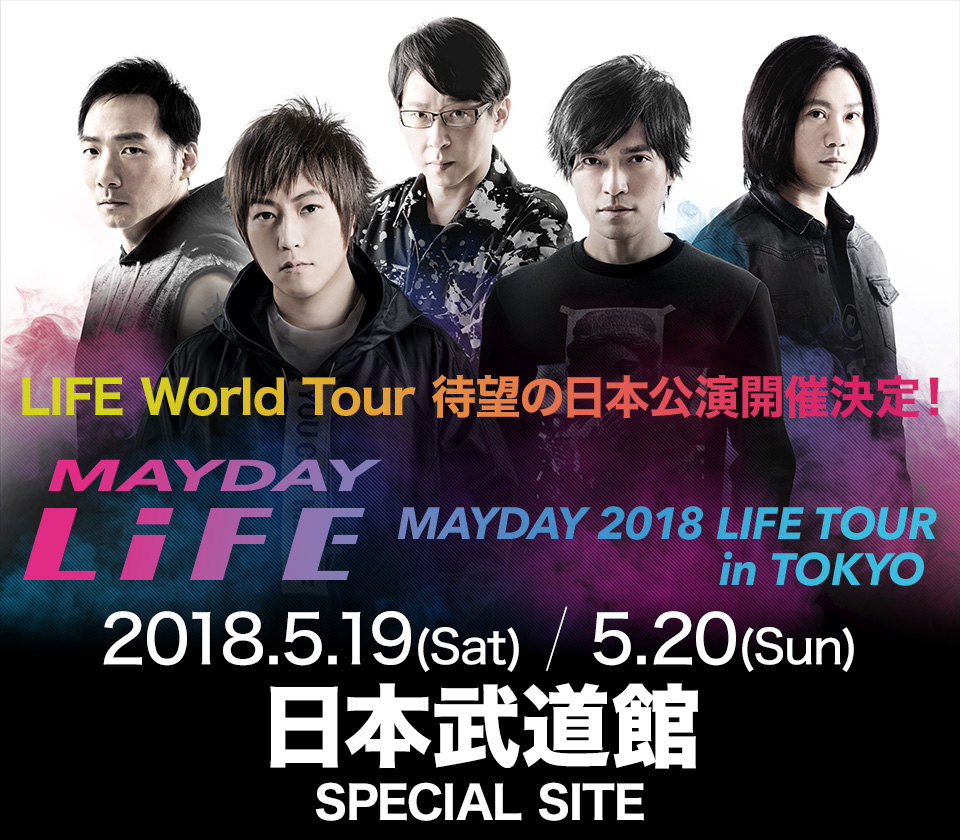 MAYDAY LiFE MAYDAY 2018 LIFE TOUR in TOKYO LIFE World Tour 待望の日本公演開催決定! 2018.5.19(Sat) / 5.20(Sun) 日本武道館